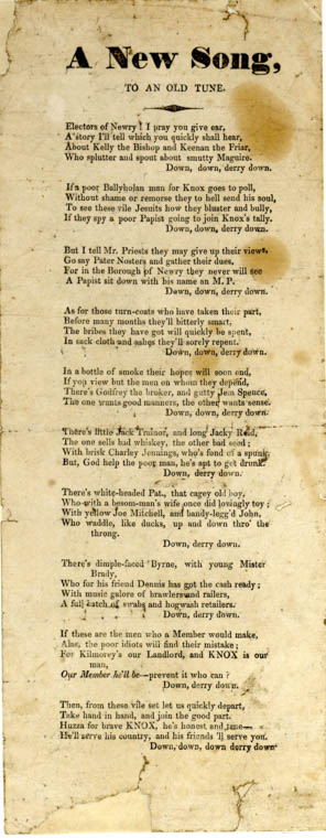 """A new song to an Old Tune"" is a ballad that dates from the election of 1831.  Many writers of the 18th and 19th century engaged political issues in their ballads and songs aimed at conveying sympathy and support for a political cause. In other words, their songs and ballads stirred up feelings of shared pride by commemorating and lamenting, for instance, acts of bravery during a past upheaval. Newry and Mourne Museum Collection"
